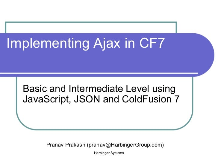 Implementing Ajax in CF7 Basic and Intermediate Level using JavaScript, JSON and ColdFusion 7 Harbinger Systems Pranav Pra...