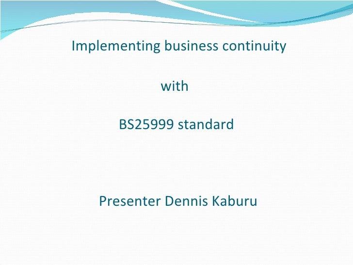 Implementing business continuity with  BS25999  standard  Presenter Dennis Kaburu