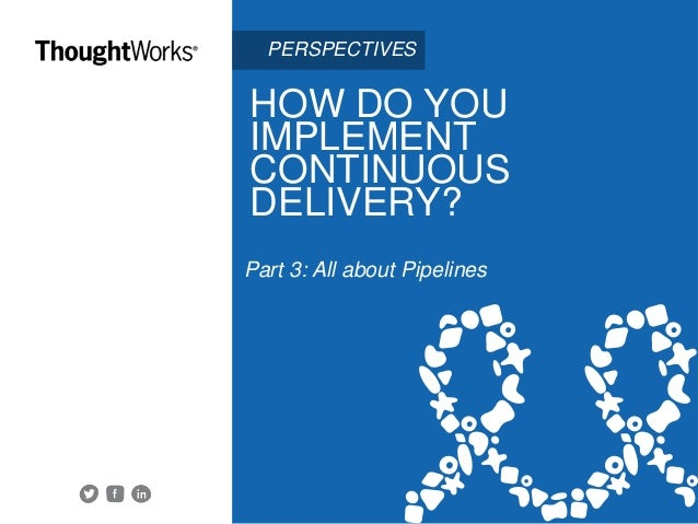 HOW DO YOU IMPLEMENT CONTINUOUS DELIVERY? Part 3: All about Pipelines Share this ebook. PERSPECTIVES