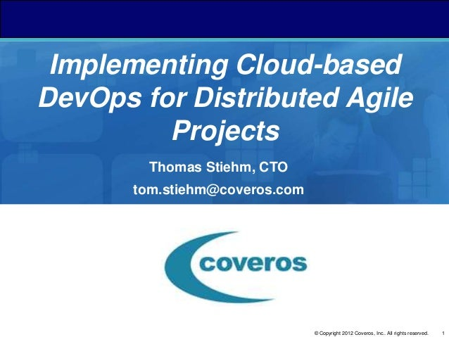 1© Copyright 2012 Coveros, Inc.. All rights reserved. Implementing Cloud-based DevOps for Distributed Agile Projects Thoma...
