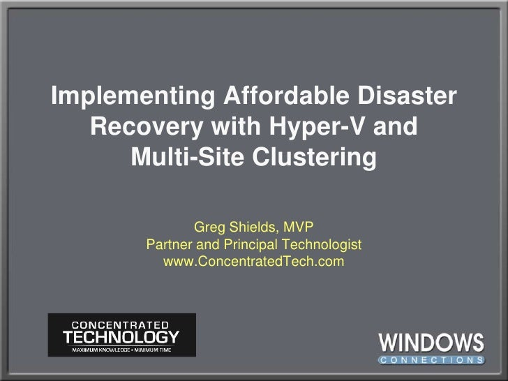 Implementing Affordable Disaster Recovery with Hyper-V andMulti-Site Clustering<br />Greg Shields, MVPPartner and Principa...