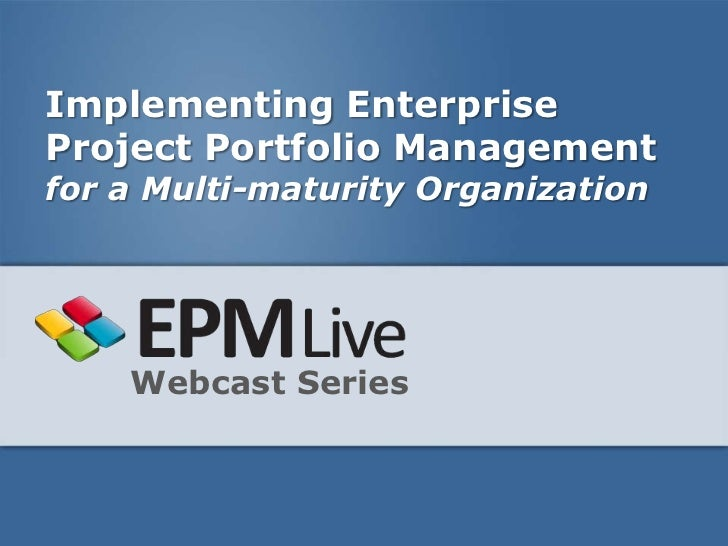 Implementing EnterpriseProject Portfolio Managementfor a Multi-maturity Organization    Webcast Series