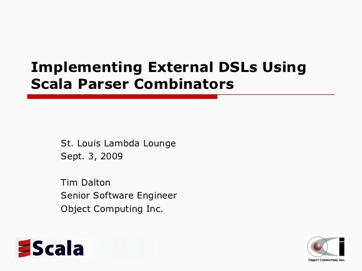 Implementing External DSLs Using Scala Parser Combinators St. Louis Lambda Lounge Sept. 3, 2009 Tim Dalton Senior Software...