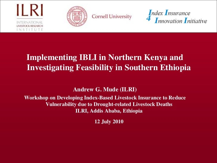 Implementing IBLI in Northern Kenya and Investigating Feasibility in Southern Ethiopia<br />AndrewG. Mude (ILRI)<br />Work...