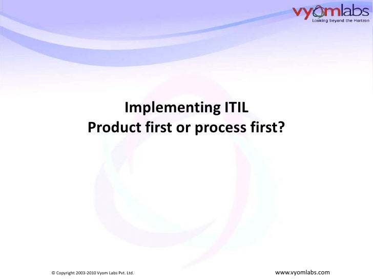 Implementing ITIL                  Product first or process first?     © Copyright 2003-2010 Vyom Labs Pvt. Ltd.     www.v...