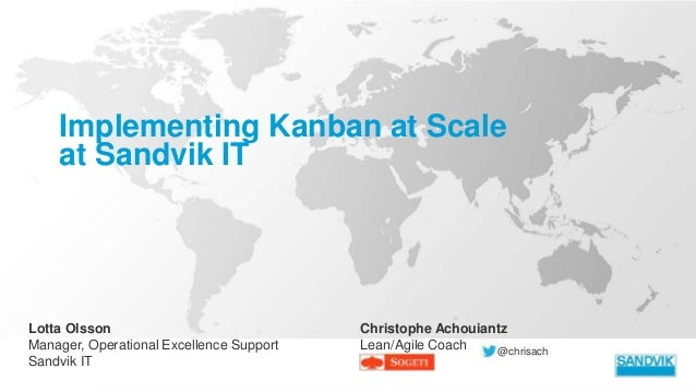 Implementing Kanban at Scale at Sandvik IT Lotta Olsson Manager, Operational Excellence Support Sandvik IT Christophe Acho...