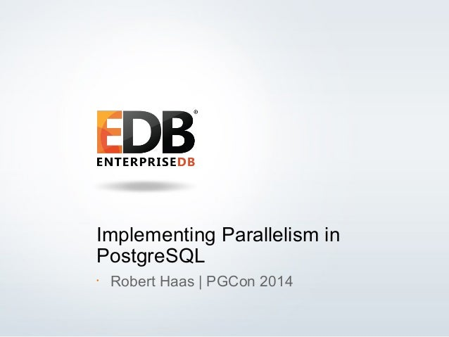© 2013 EDB All rights reserved. 1 Implementing Parallelism in PostgreSQL • Robert Haas | PGCon 2014