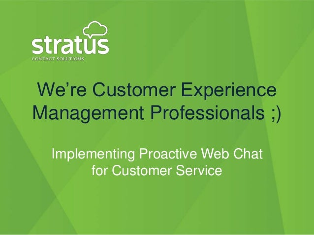 """We""""re Customer ExperienceManagement Professionals ;)  Implementing Proactive Web Chat        for Customer Service"""