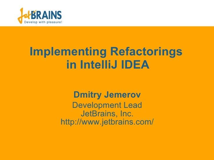 Implementing Refactorings  in IntelliJ IDEA Dmit ry Jemerov Development Lead JetBrains, Inc. ht tp://www.jetbrains.com/