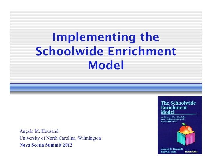 Implementing the       Schoolwide Enrichment               ModelAngela M. HousandUniversity of North Carolina, WilmingtonN...