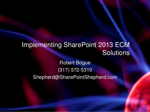 Implementing SharePoint 2013 ECMSolutionsRobert Bogue(317) 572-5310Shepherd@SharePointShepherd.com