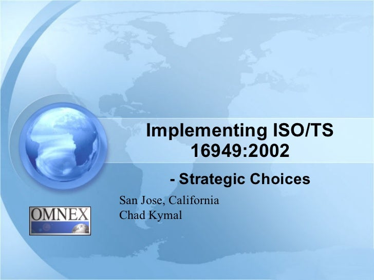 Implementing ISO/TS 16949:2002 - Strategic Choices San Jose, California Chad Kymal