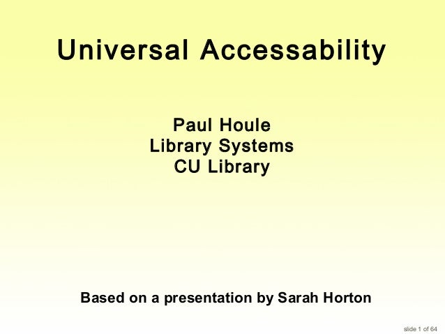 Universal Accessability Paul Houle Library Systems CU Library  Based on a presentation by Sarah Horton slide 1 of 64