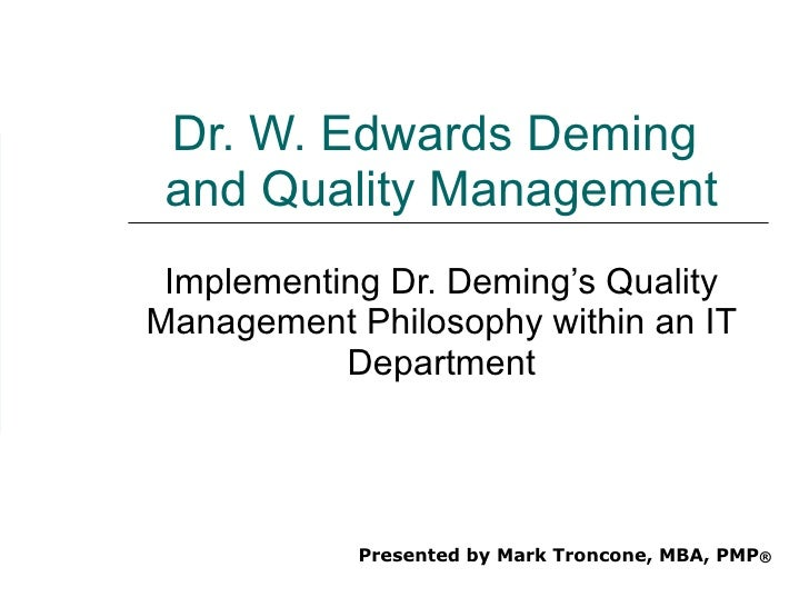 Dr. W. Edwards Deming  and Quality Management Implementing Dr. Deming's Quality Management Philosophy within an IT Departm...