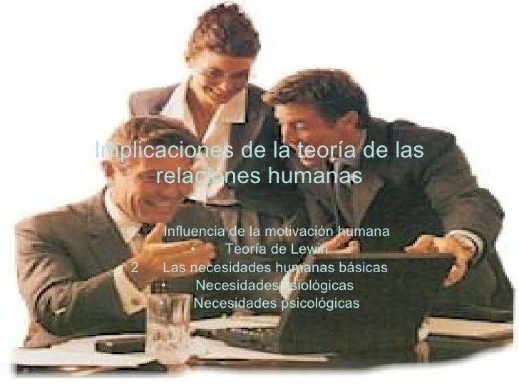 Implicaciones de la teoría de las relaciones humanas <ul><li>Influencia de la motivación humana </li></ul><ul><li>Teoría d...