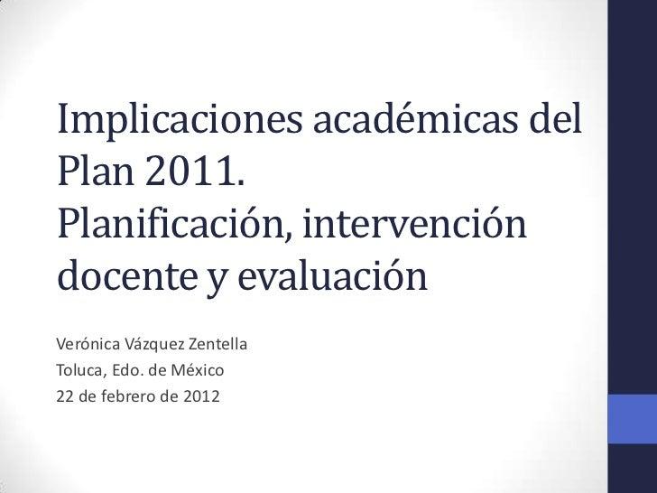 Implicaciones académicas delPlan 2011.Planificación, intervencióndocente y evaluaciónVerónica Vázquez ZentellaToluca, Edo....