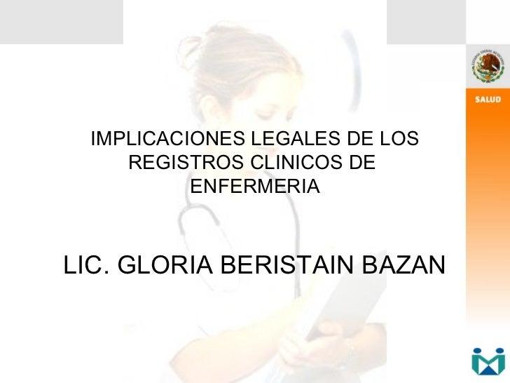 IMPLICACIONES LEGALES DE LOS    REGISTROS CLINICOS DE          ENFERMERIALIC. GLORIA BERISTAIN BAZAN
