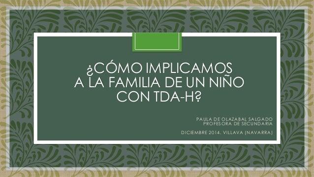 ¿CÓMO IMPLICAMOS A LA FAMILIA DE UN NIÑO CON TDA-H?  PAULA DE OLAZABAL SALGADO  PROFESORA DE SECUNDARIA  DICIEMBRE 2014. V...