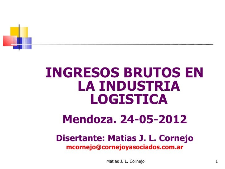 INGRESOS BRUTOS EN   LA INDUSTRIA     LOGISTICA  Mendoza. 24-05-2012 Disertante: Matías J. L. Cornejo   mcornejo@cornejoya...
