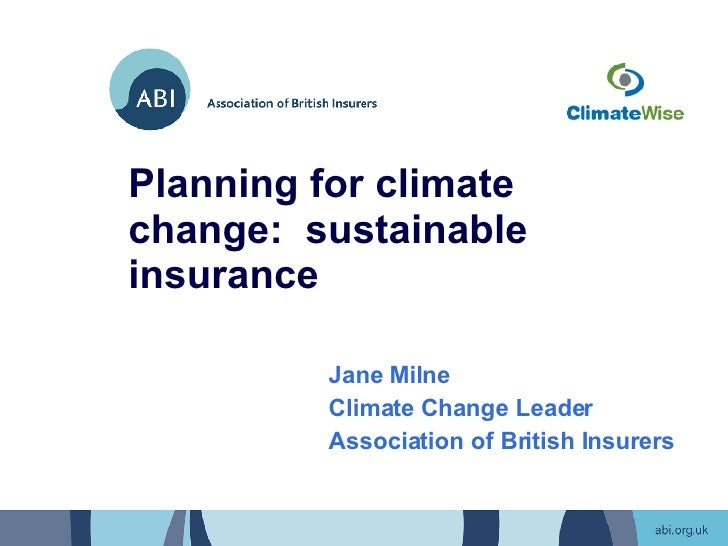 Planning for climate change:  sustainable insurance Jane Milne Climate Change Leader Association of British Insurers