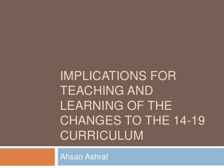 Implications for teaching and learning of the changes to the 14-19 curriculum<br />Ahsan Ashraf<br />
