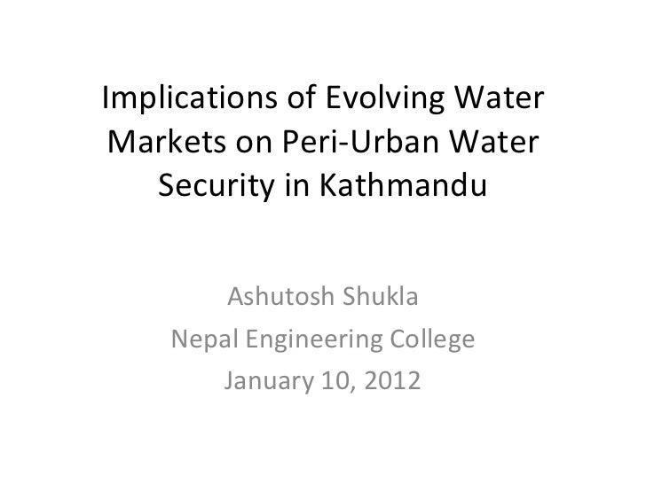 Implications of Evolving Water Markets on Peri-Urban Water Security in Kathmandu Ashutosh Shukla Nepal Engineering College...