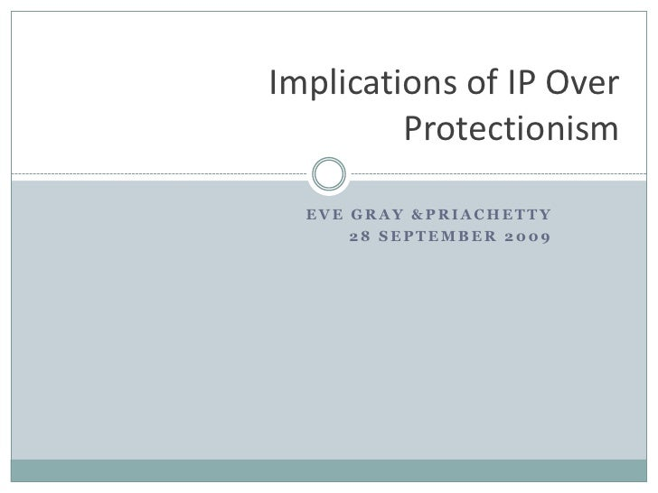Eve gray & priachetty<br />28 september 2009<br />Implications of IP Over Protectionism<br />