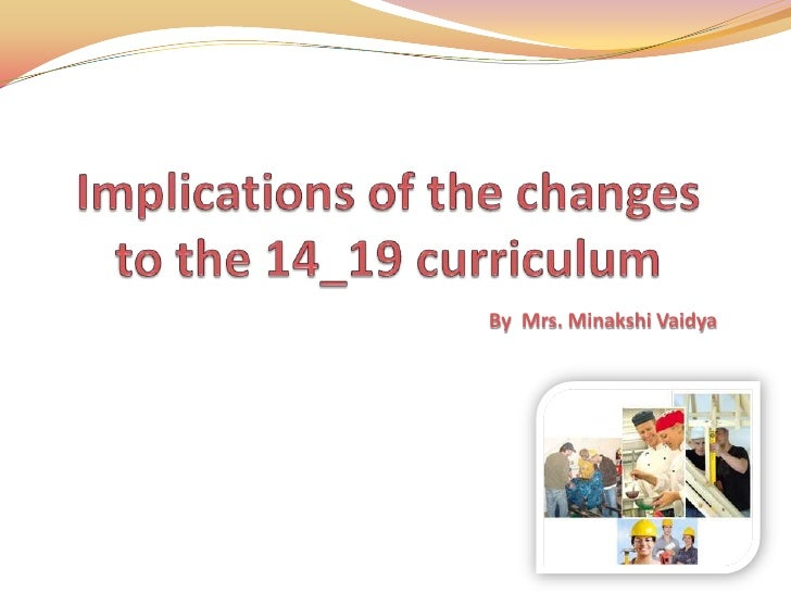 Implications of the changes to the 14_19 curriculum <br />By  Mrs. Minakshi Vaidya<br />