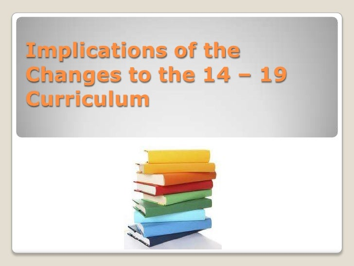 Implications of the Changes to the 14 – 19 Curriculum <br />