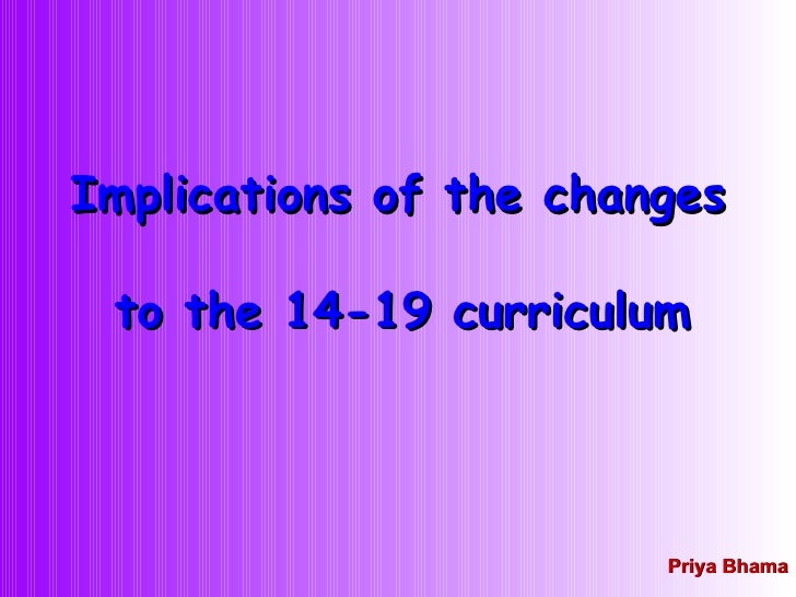 Implications of the changes  to the 14-19 curriculum   Priya Bhama