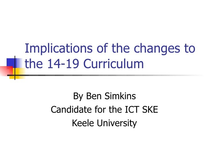Implications of the changes to the 14-19 Curriculum By Ben Simkins Candidate for the ICT SKE Keele University