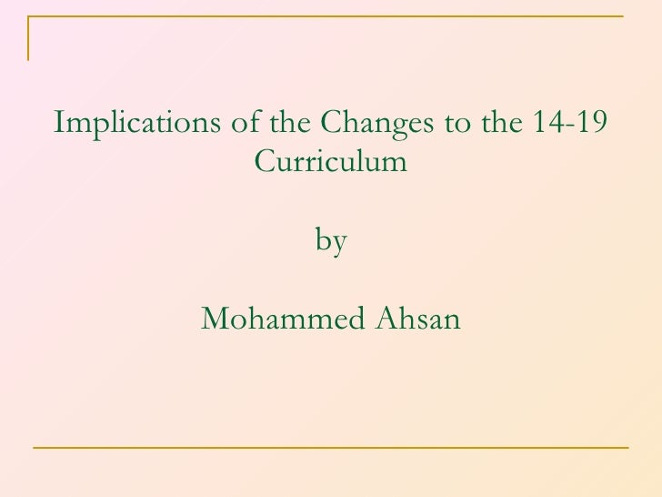 Implications of the Changes to the 14-19 Curriculum by Mohammed Ahsan