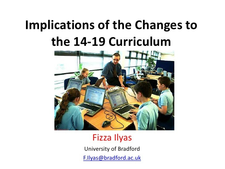Implications of the Changes to the 14-19 Curriculum<br />Fizza Ilyas<br />University of Bradford<br />F.Ilyas@bradford.ac....