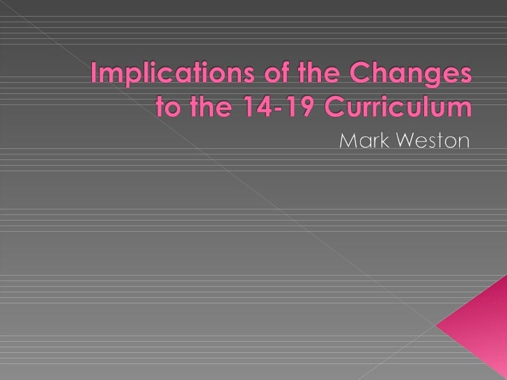 Implications of the changes to the 14 19 curriculum mark weston