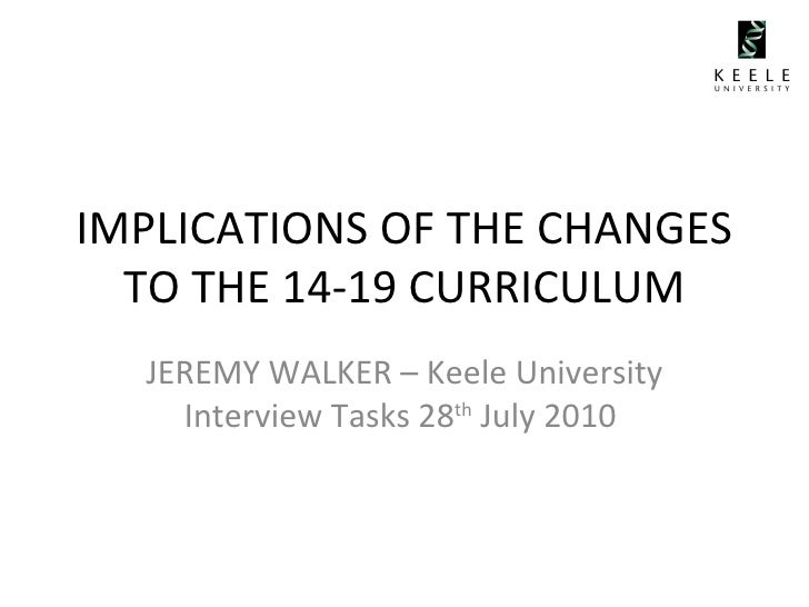 IMPLICATIONS OF THE CHANGES TO THE 14-19 CURRICULUM JEREMY WALKER – Keele University Interview Tasks 28 th  July 2010