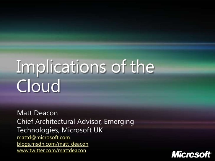 Implications of the Cloud Matt Deacon Chief Architectural Advisor, Emerging Technologies, Microsoft UK mattd@microsoft.com...