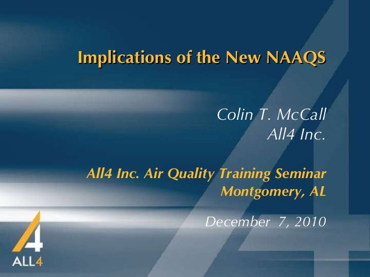 Implications of the New NAAQS All4 Inc. Air Quality Training Seminar   Montgomery, AL December  7, 2010 Colin T. McCall Al...