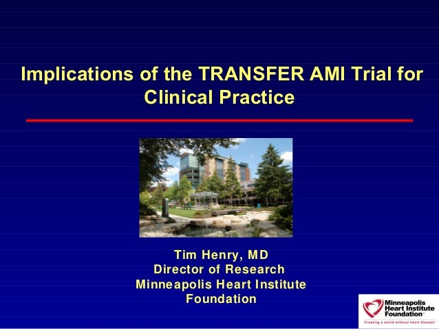 Implications of the TRANSFER AMI Trial for             Clinical Practice                Tim Henry, MD             Director...