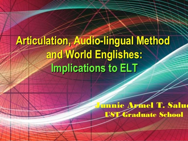 Articulation, Audio Lingual Method ,and World Englishes: Implications to ELT
