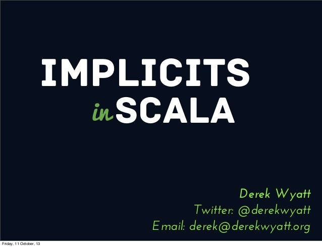 Implicits Scalain Derek Wyatt Twitter: @derekwyatt Email: derek@derekwyatt.org Friday, 11 October, 13
