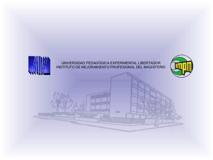 UNIVERSIDAD PEDAGÓGICA EXPERIMENTAL LIBERTADOR INSTITUTO DE MEJORAMIENTO PROFESIONAL DEL MAGISTERIO