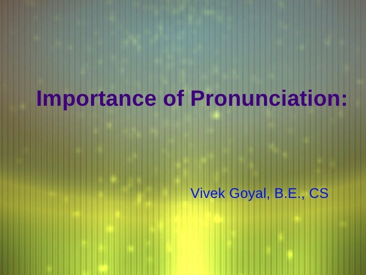 Importance of Pronunciation: Vivek Goyal, B.E., CS