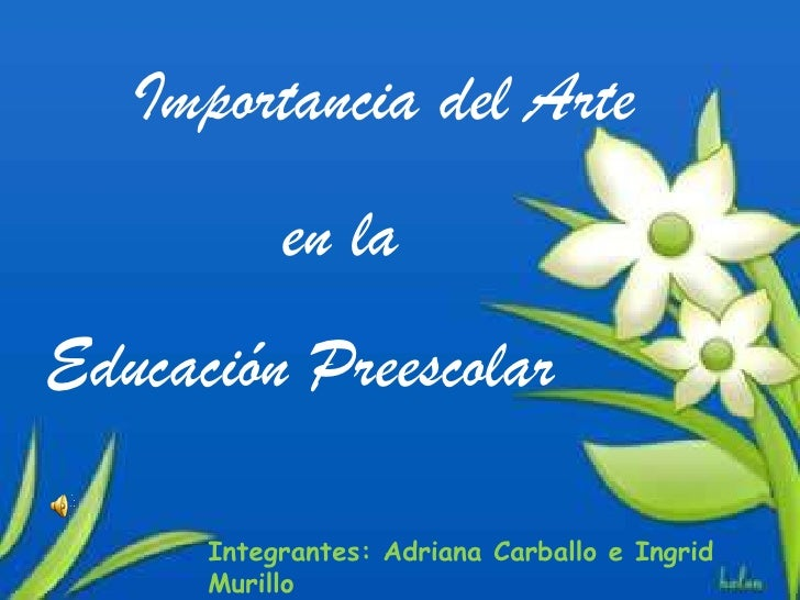 Importancia del Arte           en laEducación Preescolar      Integrantes: Adriana Carballo e Ingrid      Murillo
