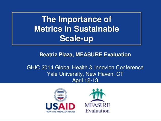 The Importance of Metrics in Sustainable Scale-up Beatriz Plaza, MEASURE Evaluation GHIC 2014 Global Health & Innovion Con...