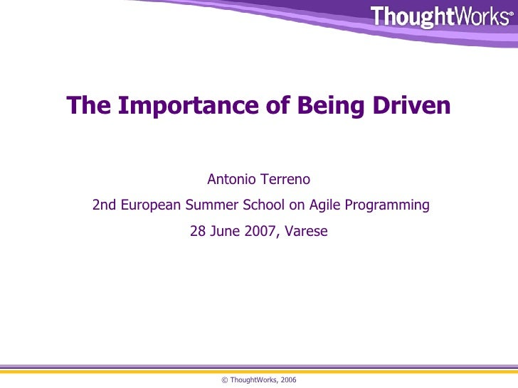 The Importance of Being Driven Antonio Terreno 2nd European Summer School on Agile Programming 28 June 2007, Varese