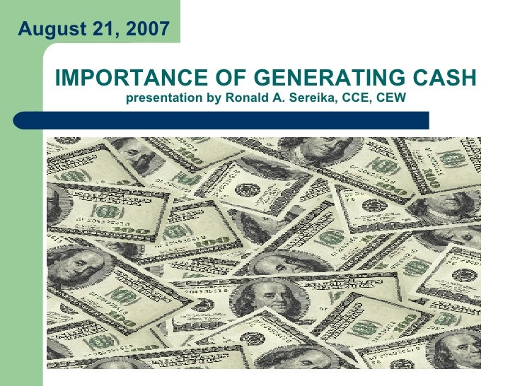 IMPORTANCE OF GENERATING CASH presentation by Ronald A. Sereika, CCE, CEW August 21, 2007