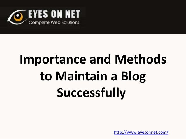 Importance and Methods to Maintain a Blog Successfully http://www.eyesonnet.com/