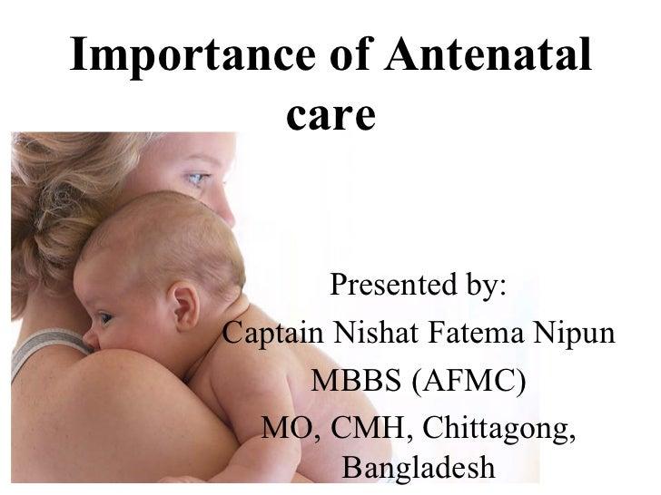 Importance of Antenatal care Presented by: Captain Nishat Fatema Nipun MBBS (AFMC) MO, CMH, Chittagong, Bangladesh