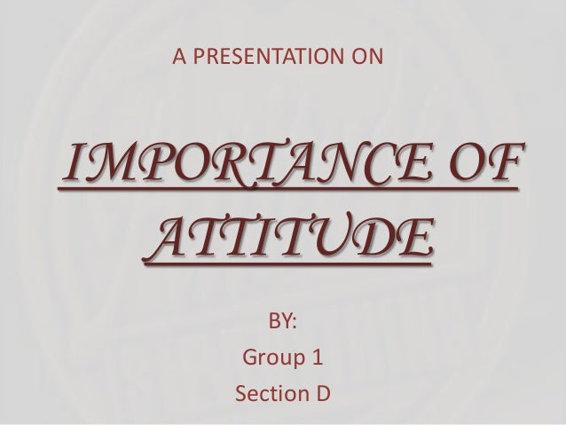 IMPORTANCE OF ATTITUDE BY: Group 1 Section D A PRESENTATION ON