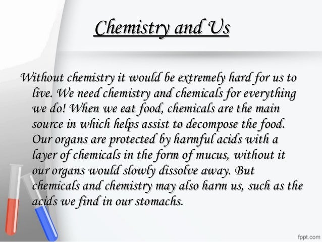 role of chemistry in domestic life Chemistry is a big part of your everyday life you find it in foods, the air you breathe, your emotions and literally every object you can see or touch.